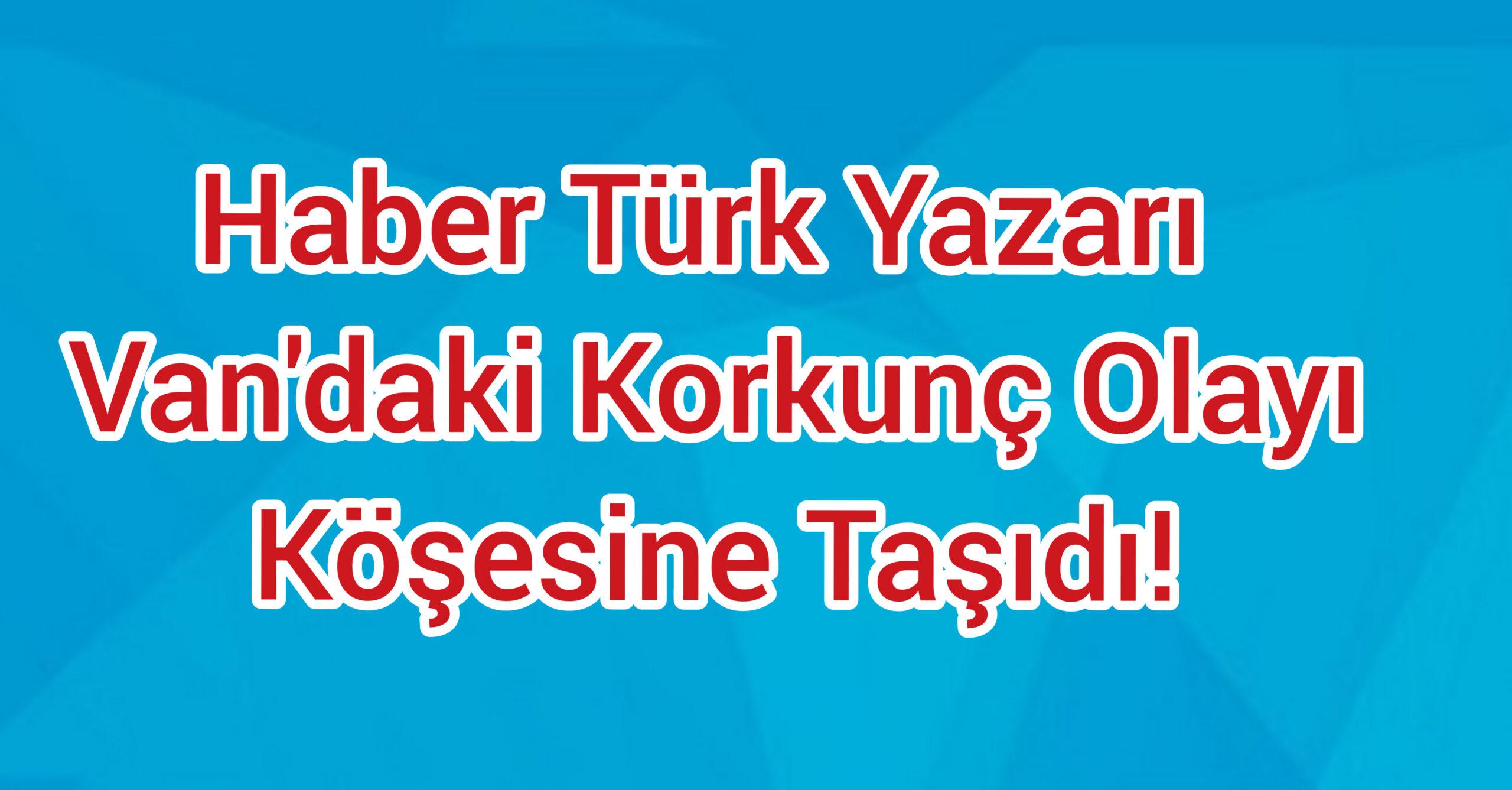 Haber Türk Yazarı Van'daki Korkunç Olayı Köşesine Taşıdı