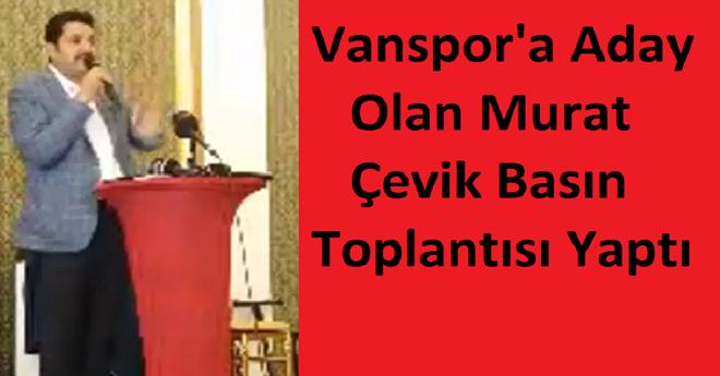 Vanspor Başkan Adayı Murat Çevik Basın Toplantısı Yaptı