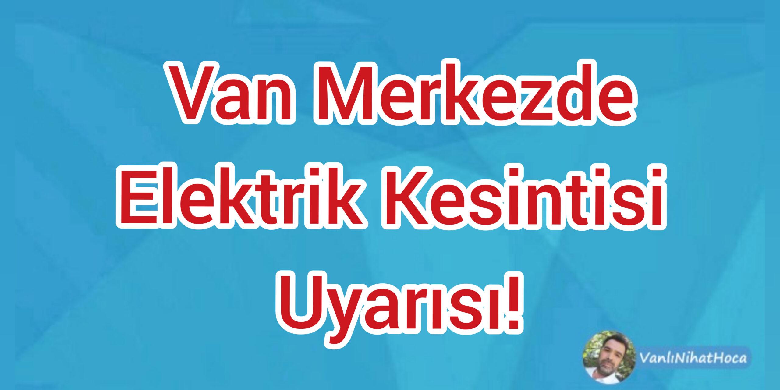 Van'da Elektrik Kesintisi Uyarısı!
